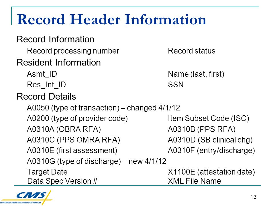 13 Record Header Information Record Information Record processing numberRecord status Resident Information Asmt_IDName (last, first) Res_Int_IDSSN Record Details A0050 (type of transaction) – changed 4/1/12 A0200 (type of provider code)Item Subset Code (ISC) A0310A (OBRA RFA)A0310B (PPS RFA) A0310C (PPS OMRA RFA)A0310D (SB clinical chg) A0310E (first assessment)A0310F (entry/discharge) A0310G (type of discharge) – new 4/1/12 Target DateX1100E (attestation date) Data Spec Version #XML File Name