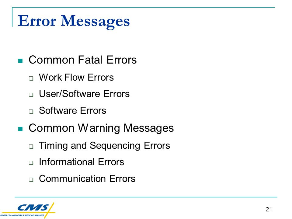 21 Error Messages Common Fatal Errors  Work Flow Errors  User/Software Errors  Software Errors Common Warning Messages  Timing and Sequencing Errors  Informational Errors  Communication Errors