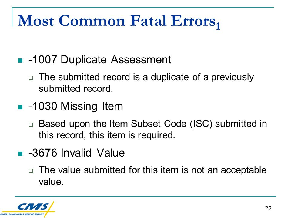22 Most Common Fatal Errors 1 -1007 Duplicate Assessment  The submitted record is a duplicate of a previously submitted record.