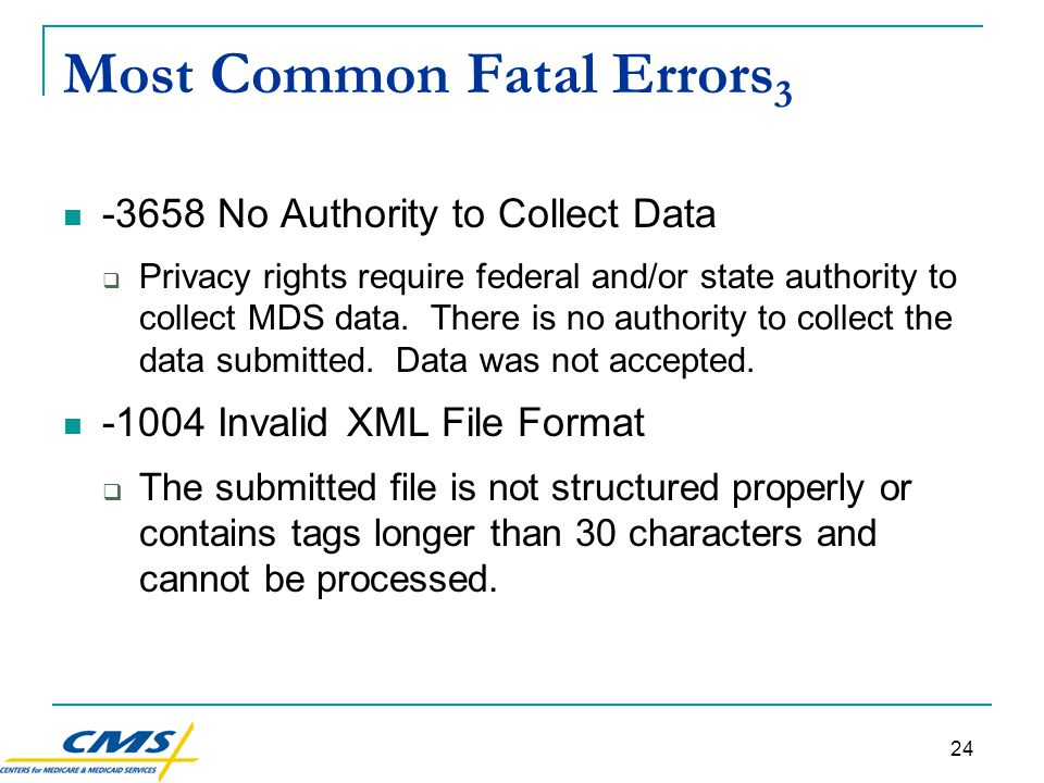 24 Most Common Fatal Errors 3 -3658 No Authority to Collect Data  Privacy rights require federal and/or state authority to collect MDS data.