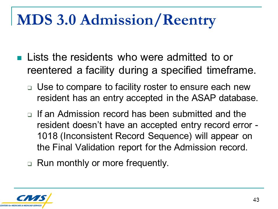 43 MDS 3.0 Admission/Reentry Lists the residents who were admitted to or reentered a facility during a specified timeframe.
