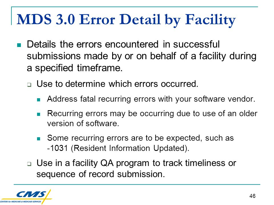 46 MDS 3.0 Error Detail by Facility Details the errors encountered in successful submissions made by or on behalf of a facility during a specified timeframe.