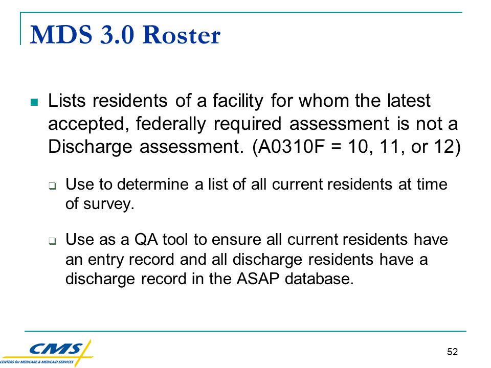 52 MDS 3.0 Roster Lists residents of a facility for whom the latest accepted, federally required assessment is not a Discharge assessment.