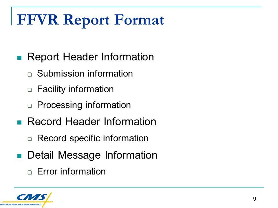 9 FFVR Report Format Report Header Information  Submission information  Facility information  Processing information Record Header Information  Record specific information Detail Message Information  Error information