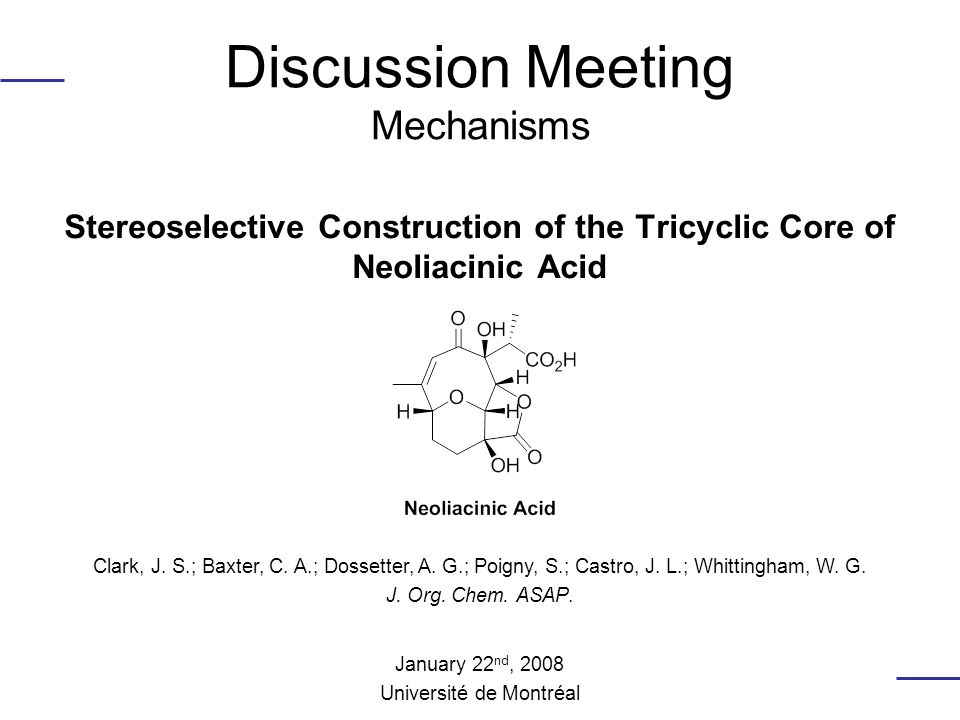 Discussion Meeting Mechanisms Stereoselective Construction of the Tricyclic Core of Neoliacinic Acid Clark, J.