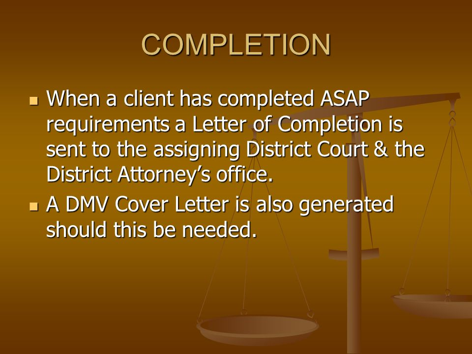 COMPLETION When a client has completed ASAP requirements a Letter of Completion is sent to the assigning District Court & the District Attorney's offi