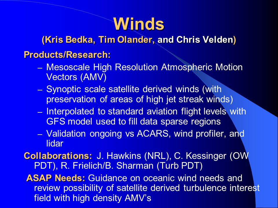 Winds (Kris Bedka, Tim Olander, and Chris Velden) Products/Research: – Mesoscale High Resolution Atmospheric Motion Vectors (AMV) – Synoptic scale satellite derived winds (with preservation of areas of high jet streak winds) – Interpolated to standard aviation flight levels with GFS model used to fill data sparse regions – Validation ongoing vs ACARS, wind profiler, and lidar Collaborations: Collaborations: J.