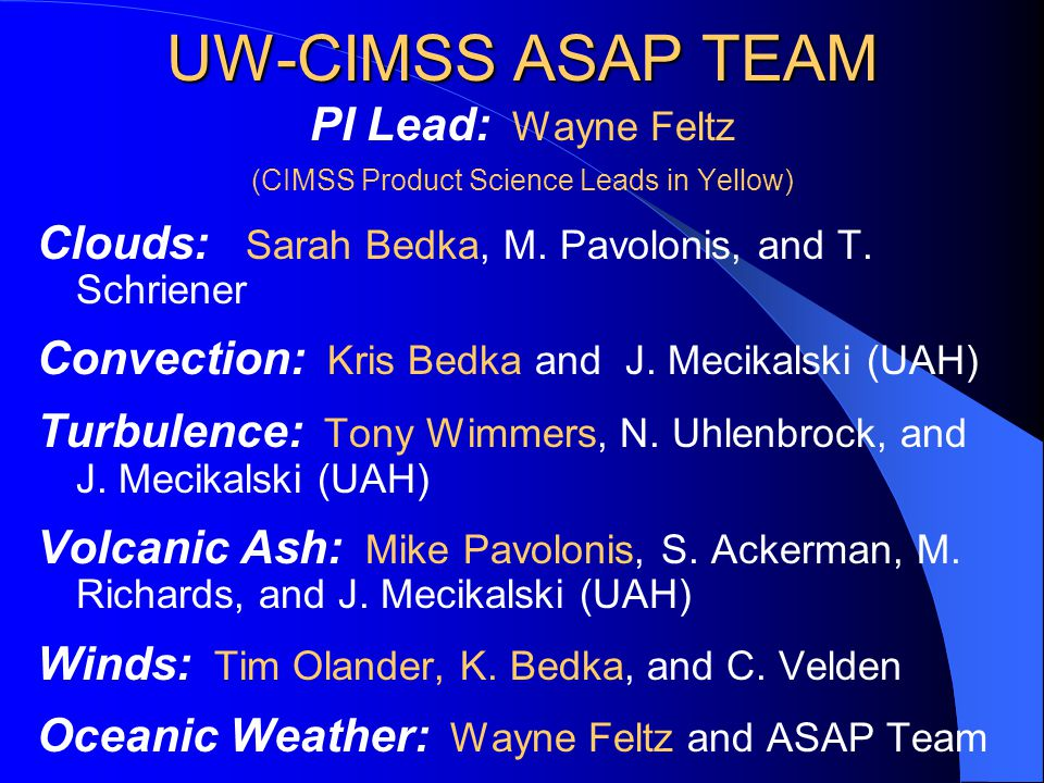 UW-CIMSS ASAP TEAM PI Lead: Wayne Feltz (CIMSS Product Science Leads in Yellow) Clouds: Sarah Bedka, M.