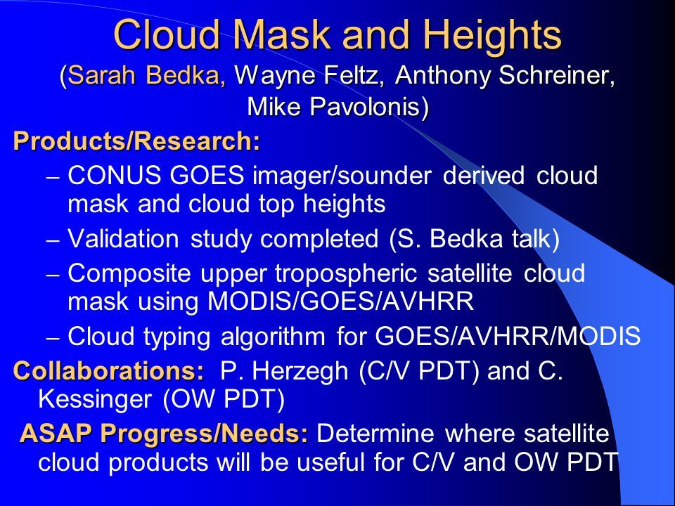 Cloud Mask and Heights (Sarah Bedka, Wayne Feltz, Anthony Schreiner, Mike Pavolonis) Products/Research: – CONUS GOES imager/sounder derived cloud mask and cloud top heights – Validation study completed (S.