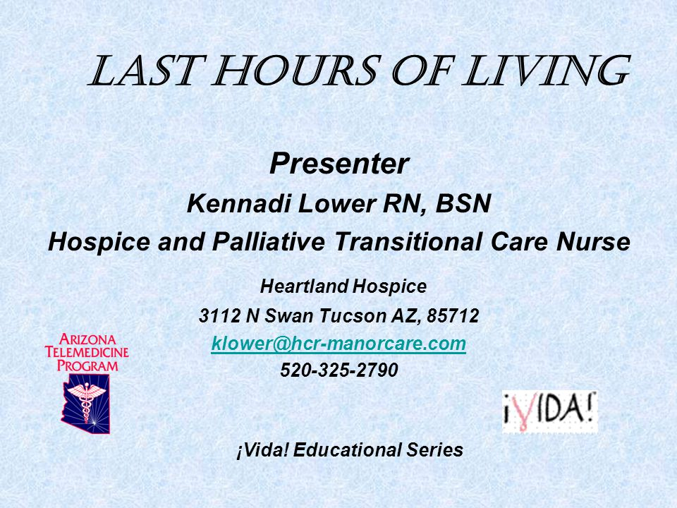 Last Hours of Living Presenter Kennadi Lower RN, BSN Hospice and Palliative Transitional Care Nurse Heartland Hospice 3112 N Swan Tucson AZ, 85712 klower@hcr-manorcare.com 520-325-2790 ¡Vida.
