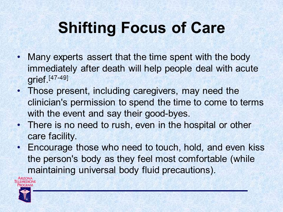 Many experts assert that the time spent with the body immediately after death will help people deal with acute grief.