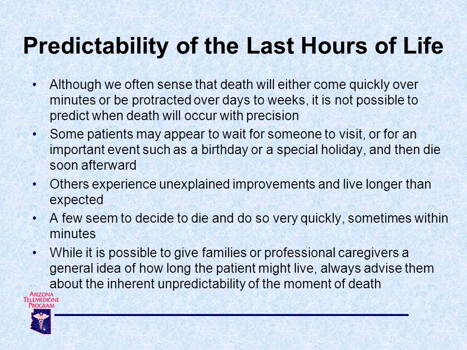 Although we often sense that death will either come quickly over minutes or be protracted over days to weeks, it is not possible to predict when death will occur with precision Some patients may appear to wait for someone to visit, or for an important event such as a birthday or a special holiday, and then die soon afterward Others experience unexplained improvements and live longer than expected A few seem to decide to die and do so very quickly, sometimes within minutes While it is possible to give families or professional caregivers a general idea of how long the patient might live, always advise them about the inherent unpredictability of the moment of death Predictability of the Last Hours of Life