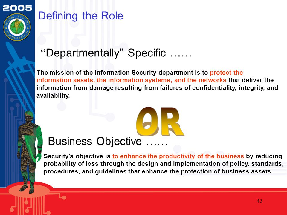 43 The mission of the Information Security department is to protect the information assets, the information systems, and the networks that deliver the information from damage resulting from failures of confidentiality, integrity, and availability.