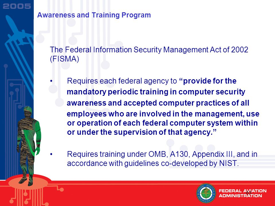 63 Awareness and Training Program The Federal Information Security Management Act of 2002 (FISMA) Requires each federal agency to provide for the mandatory periodic training in computer security awareness and accepted computer practices of all employees who are involved in the management, use or operation of each federal computer system within or under the supervision of that agency. Requires training under OMB, A130, Appendix III, and in accordance with guidelines co-developed by NIST.