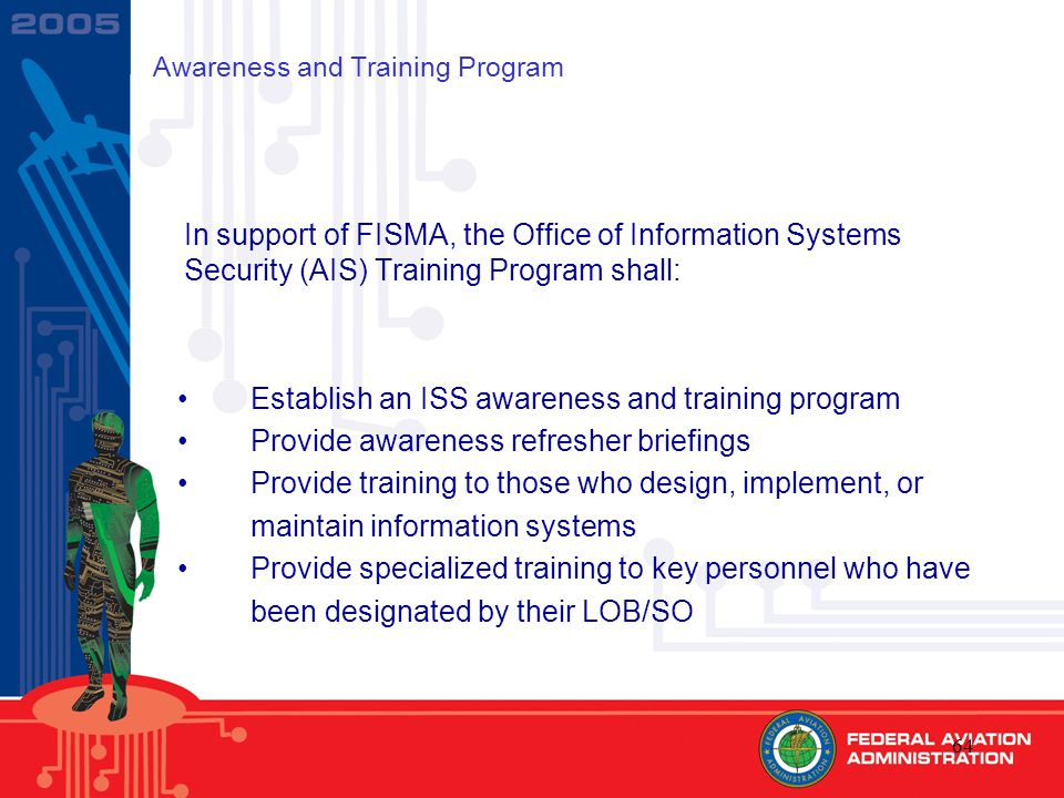 64 Awareness and Training Program In support of FISMA, the Office of Information Systems Security (AIS) Training Program shall: Establish an ISS awareness and training program Provide awareness refresher briefings Provide training to those who design, implement, or maintain information systems Provide specialized training to key personnel who have been designated by their LOB/SO