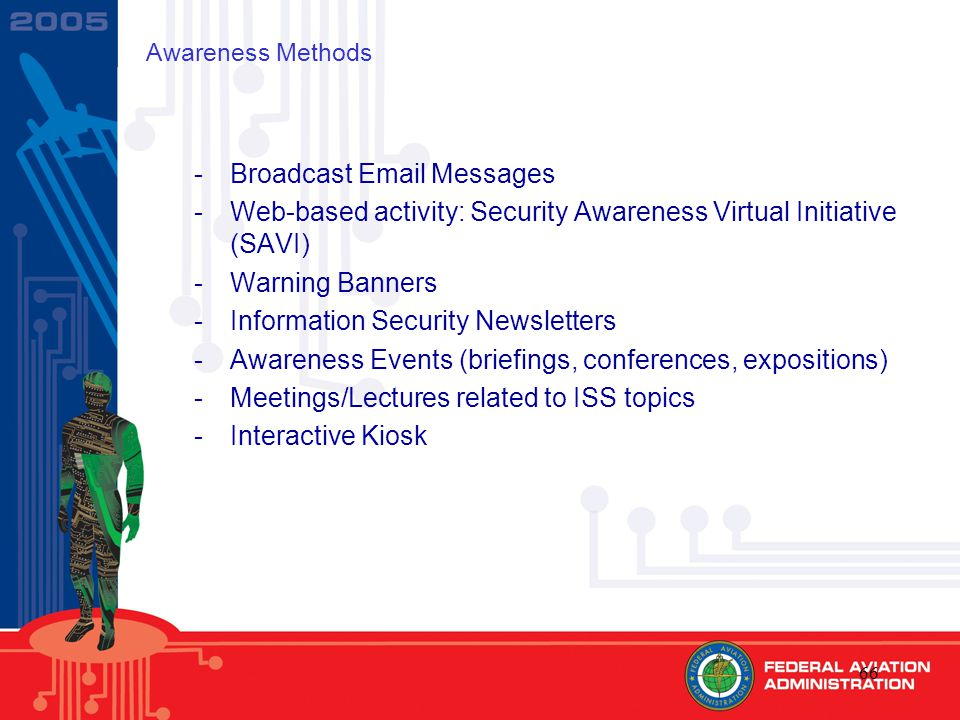 66 Awareness Methods -Broadcast Email Messages -Web-based activity: Security Awareness Virtual Initiative (SAVI) -Warning Banners -Information Security Newsletters -Awareness Events (briefings, conferences, expositions) -Meetings/Lectures related to ISS topics -Interactive Kiosk