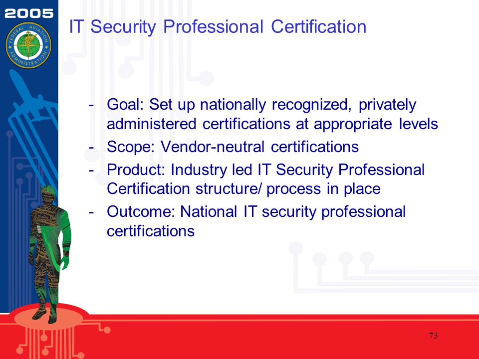 73 IT Security Professional Certification -Goal: Set up nationally recognized, privately administered certifications at appropriate levels -Scope: Vendor-neutral certifications -Product: Industry led IT Security Professional Certification structure/ process in place -Outcome: National IT security professional certifications