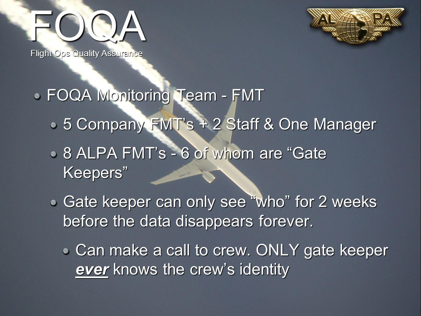 FOQA Flight Ops Quality Assurance FOQA Monitoring Team - FMT 5 Company FMT's + 2 Staff & One Manager 8 ALPA FMT's - 6 of whom are Gate Keepers Gate keeper can only see who for 2 weeks before the data disappears forever.