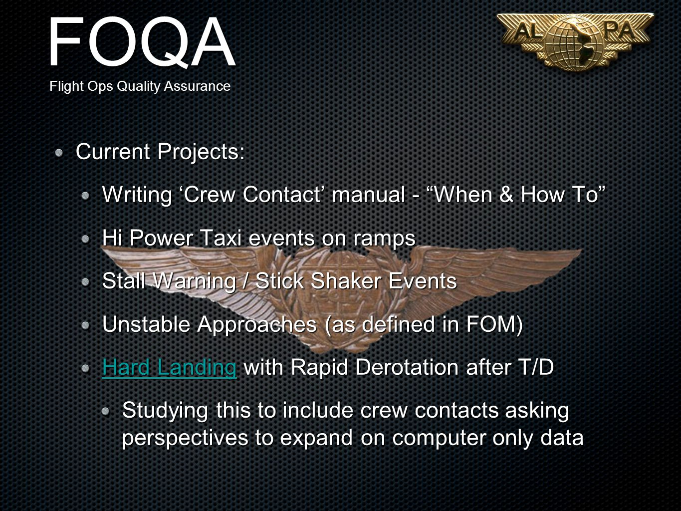 FOQA Flight Ops Quality Assurance Current Projects: Writing 'Crew Contact' manual - When & How To Hi Power Taxi events on ramps Stall Warning / Stick Shaker Events Unstable Approaches (as defined in FOM) Hard LandingHard Landing with Rapid Derotation after T/D Hard Landing Studying this to include crew contacts asking perspectives to expand on computer only data
