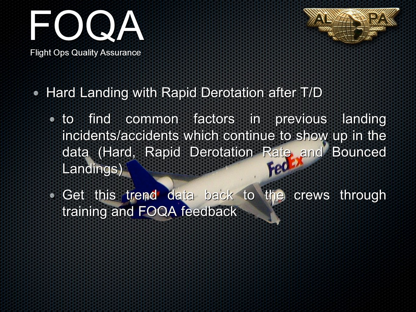 FOQA Flight Ops Quality Assurance Hard Landing with Rapid Derotation after T/D to find common factors in previous landing incidents/accidents which continue to show up in the data (Hard, Rapid Derotation Rate and Bounced Landings) Get this trend data back to the crews through training and FOQA feedback
