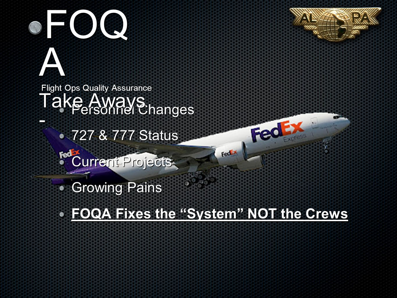 Personnel Changes 727 & 777 Status Current Projects Growing Pains FOQA Fixes the System NOT the Crews FOQ A Flight Ops Quality Assurance Take Aways -