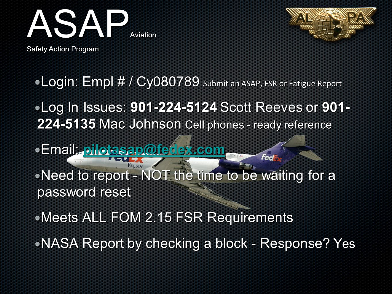 Login: Empl # / Cy080789 Submit an ASAP, FSR or Fatigue Report Log In Issues: 901-224-5124 Scott Reeves or 901- 224-5135 Mac Johnson Cell phones - ready reference Email: pilotasap@fedex.com pilotasap@fedex.com Need to report - NOT the time to be waiting for a password reset Meets ALL FOM 2.15 FSR Requirements NASA Report by checking a block - Response.