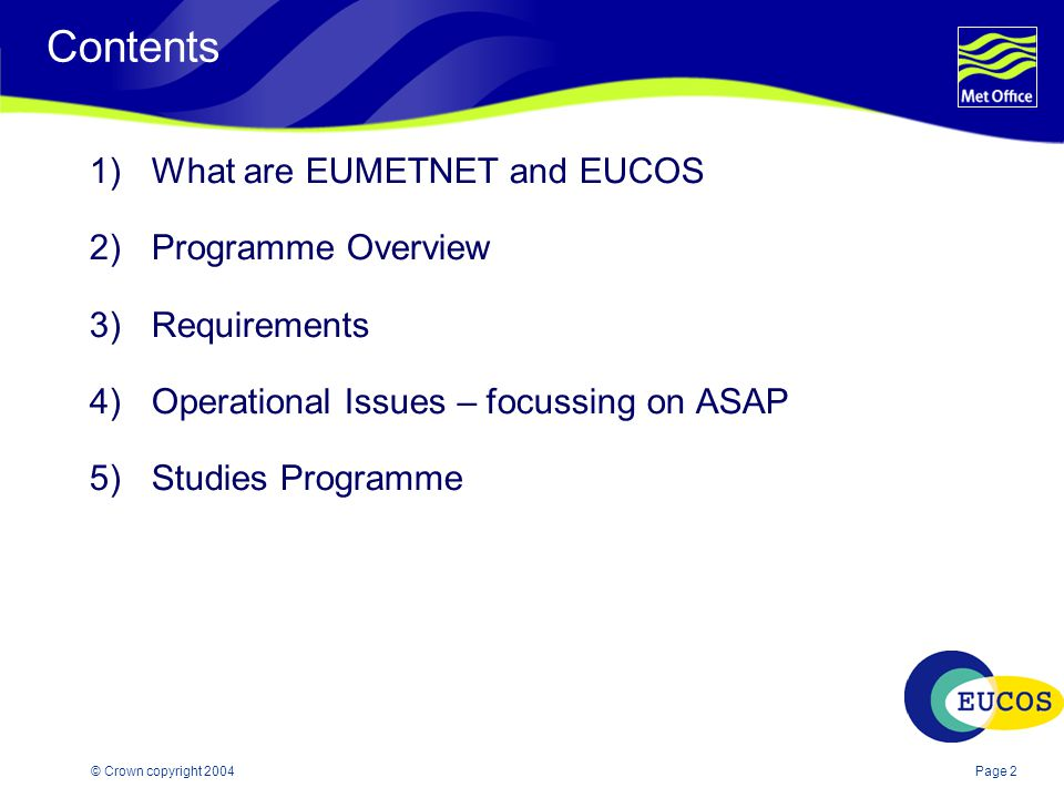 Page 2© Crown copyright 2004 Contents 1)What are EUMETNET and EUCOS 2)Programme Overview 3)Requirements 4)Operational Issues – focussing on ASAP 5)Studies Programme
