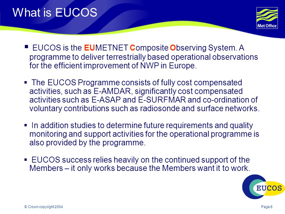 Page 6© Crown copyright 2004 What is EUCOS  EUCOS is the EUMETNET Composite Observing System.