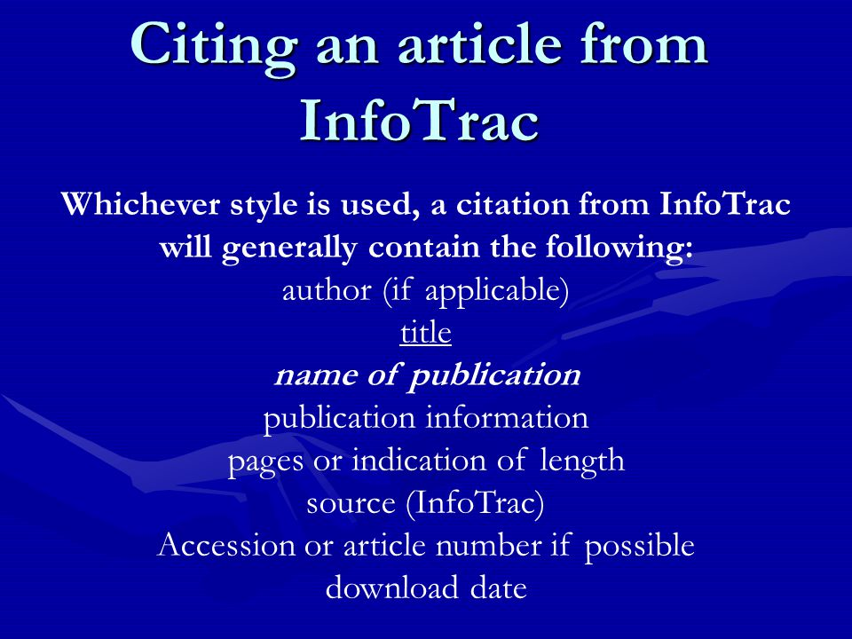Citing an article from InfoTrac Whichever style is used, a citation from InfoTrac will generally contain the following: author (if applicable) title name of publication publication information pages or indication of length source (InfoTrac) Accession or article number if possible download date