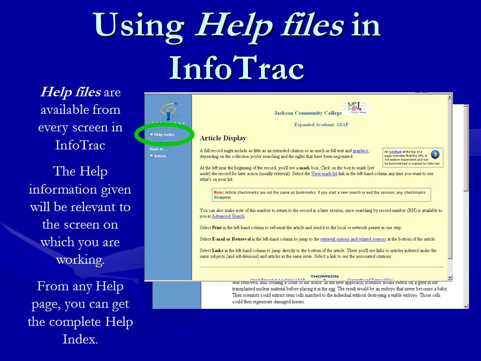 Using Help files in InfoTrac Help files are available from every screen in InfoTrac The Help information given will be relevant to the screen on which you are working.