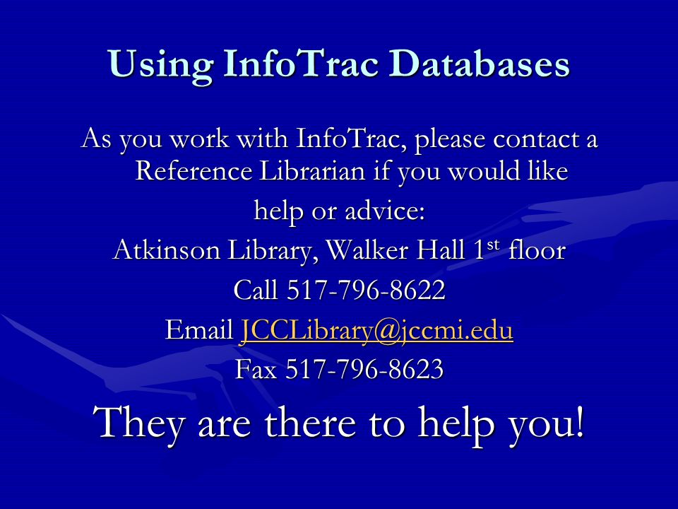 Using InfoTrac Databases As you work with InfoTrac, please contact a Reference Librarian if you would like help or advice: Atkinson Library, Walker Hall 1 st floor Call 517-796-8622 Email JCCLibrary@jccmi.edu JCCLibrary@jccmi.edu Fax 517-796-8623 They are there to help you!