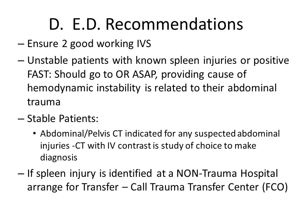 D. E.D. Recommendations – Ensure 2 good working IVS – Unstable patients with known spleen injuries or positive FAST: Should go to OR ASAP, providing c