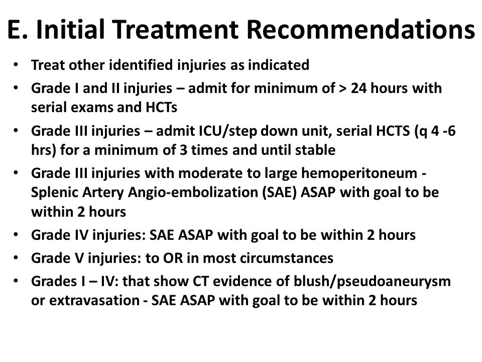 E. Initial Treatment Recommendations Treat other identified injuries as indicated Grade I and II injuries – admit for minimum of > 24 hours with seria