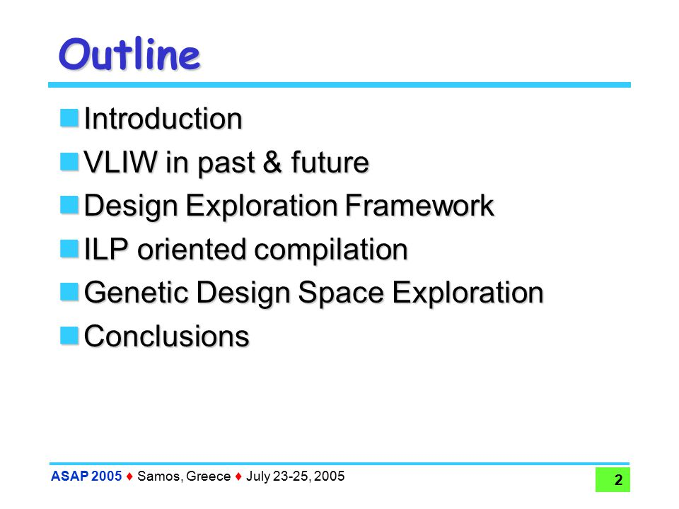 ASAP 2005  Samos, Greece  July 23-25, 2005 23 Conclusions Open platform for VLIW space exploration  Estimate Power, Energy and Performance  Preliminary Analisys of ILP-oriented compilation  Genetic multi-objective design space exploration Future developments  Clustered VLIW  Network-on-chip multiprocessors  Open source: http://epic-explorer.sourceforge.net