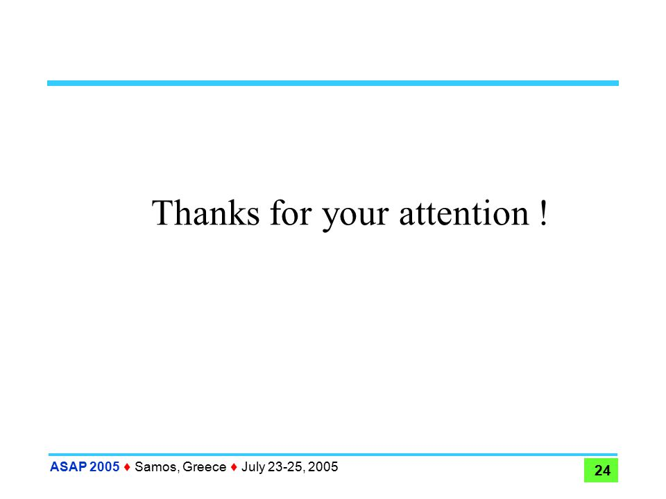 ASAP 2005  Samos, Greece  July 23-25, 2005 24 Thanks for your attention !
