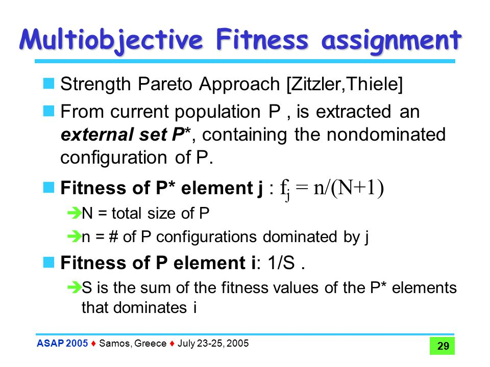 ASAP 2005  Samos, Greece  July 23-25, 2005 29 Multiobjective Fitness assignment Strength Pareto Approach [Zitzler,Thiele] From current population P, is extracted an external set P*, containing the nondominated configuration of P.