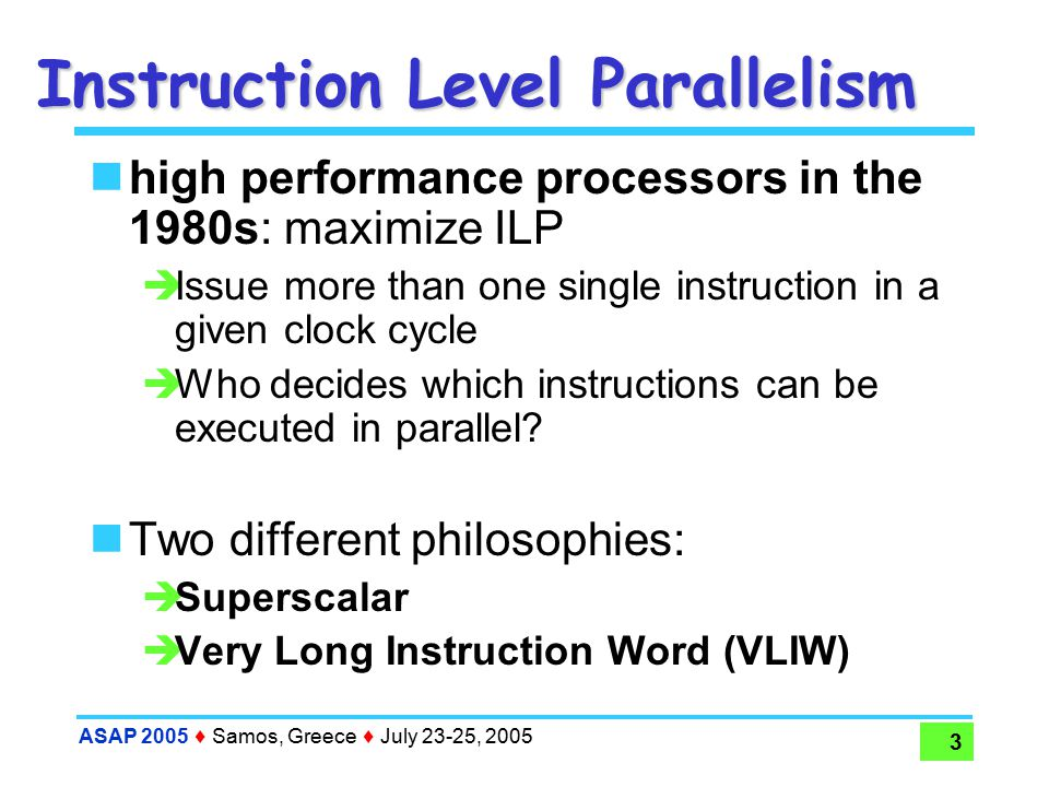 ASAP 2005  Samos, Greece  July 23-25, 2005 3 Instruction Level Parallelism high performance processors in the 1980s: maximize ILP  Issue more than one single instruction in a given clock cycle  Who decides which instructions can be executed in parallel.