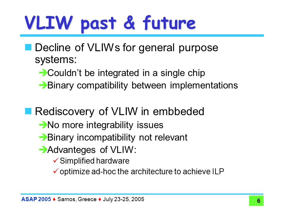 ASAP 2005  Samos, Greece  July 23-25, 2005 6 VLIW past & future Decline of VLIWs for general purpose systems:  Couldn't be integrated in a single chip  Binary compatibility between implementations Rediscovery of VLIW in embbeded  No more integrability issues  Binary incompatibility not relevant  Advanteges of VLIW: Simplified hardware optimize ad-hoc the architecture to achieve ILP