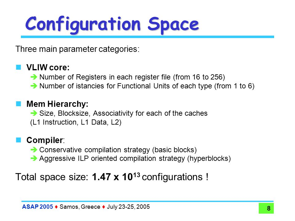 ASAP 2005  Samos, Greece  July 23-25, 2005 8 Configuration Space Three main parameter categories: VLIW core:  Number of Registers in each register file (from 16 to 256)  Number of istancies for Functional Units of each type (from 1 to 6) Mem Hierarchy:  Size, Blocksize, Associativity for each of the caches (L1 Instruction, L1 Data, L2) Compiler:  Conservative compilation strategy (basic blocks)  Aggressive ILP oriented compilation strategy (hyperblocks) Total space size: 1.47 x 10 13 configurations !