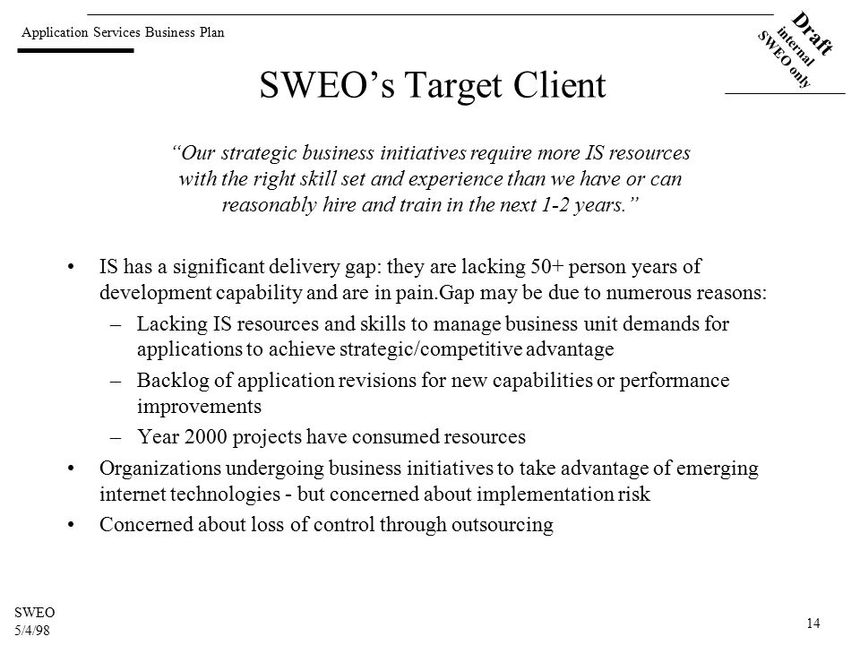 Application Services Business Plan Draft internal SWEO only SWEO 5/4/98 14 SWEO's Target Client IS has a significant delivery gap: they are lacking 50+ person years of development capability and are in pain.Gap may be due to numerous reasons: –Lacking IS resources and skills to manage business unit demands for applications to achieve strategic/competitive advantage –Backlog of application revisions for new capabilities or performance improvements –Year 2000 projects have consumed resources Organizations undergoing business initiatives to take advantage of emerging internet technologies - but concerned about implementation risk Concerned about loss of control through outsourcing Our strategic business initiatives require more IS resources with the right skill set and experience than we have or can reasonably hire and train in the next 1-2 years.