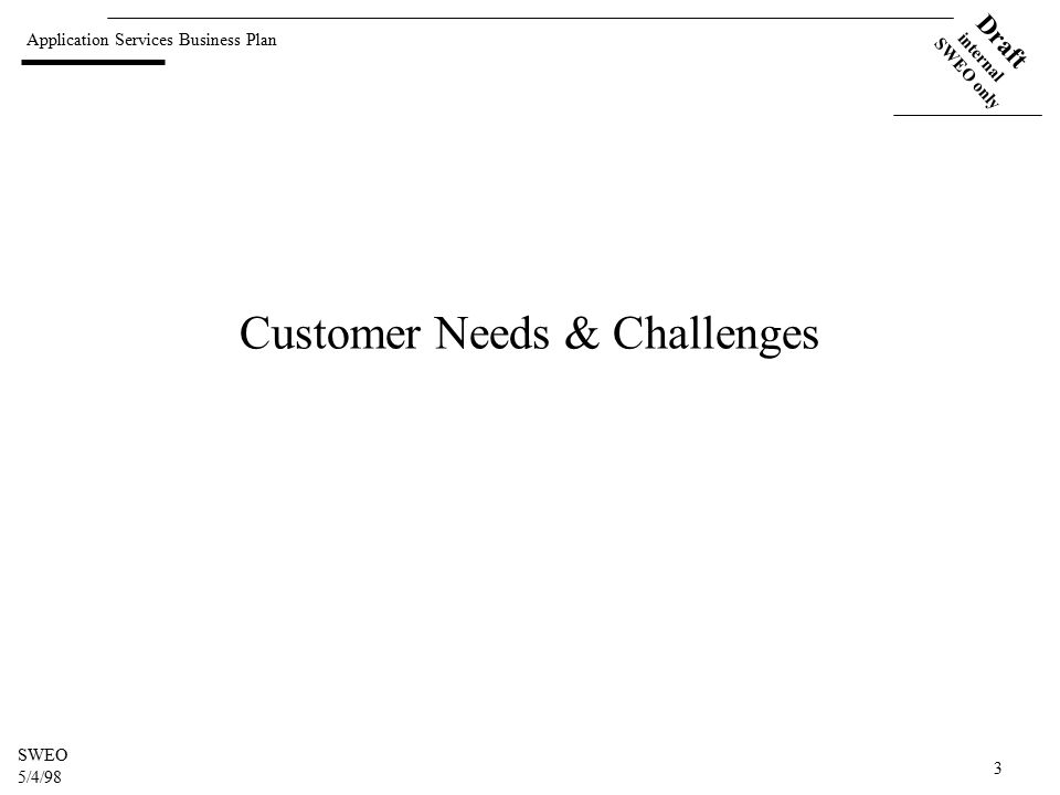 Application Services Business Plan Draft internal SWEO only SWEO 5/4/98 3 Customer Needs & Challenges