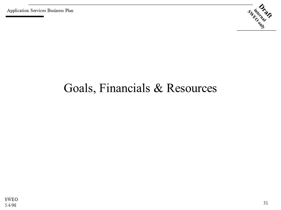 Application Services Business Plan Draft internal SWEO only SWEO 5/4/98 31 Goals, Financials & Resources
