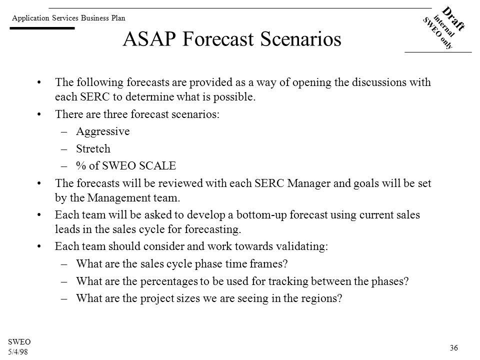 Application Services Business Plan Draft internal SWEO only SWEO 5/4/98 36 ASAP Forecast Scenarios The following forecasts are provided as a way of opening the discussions with each SERC to determine what is possible.