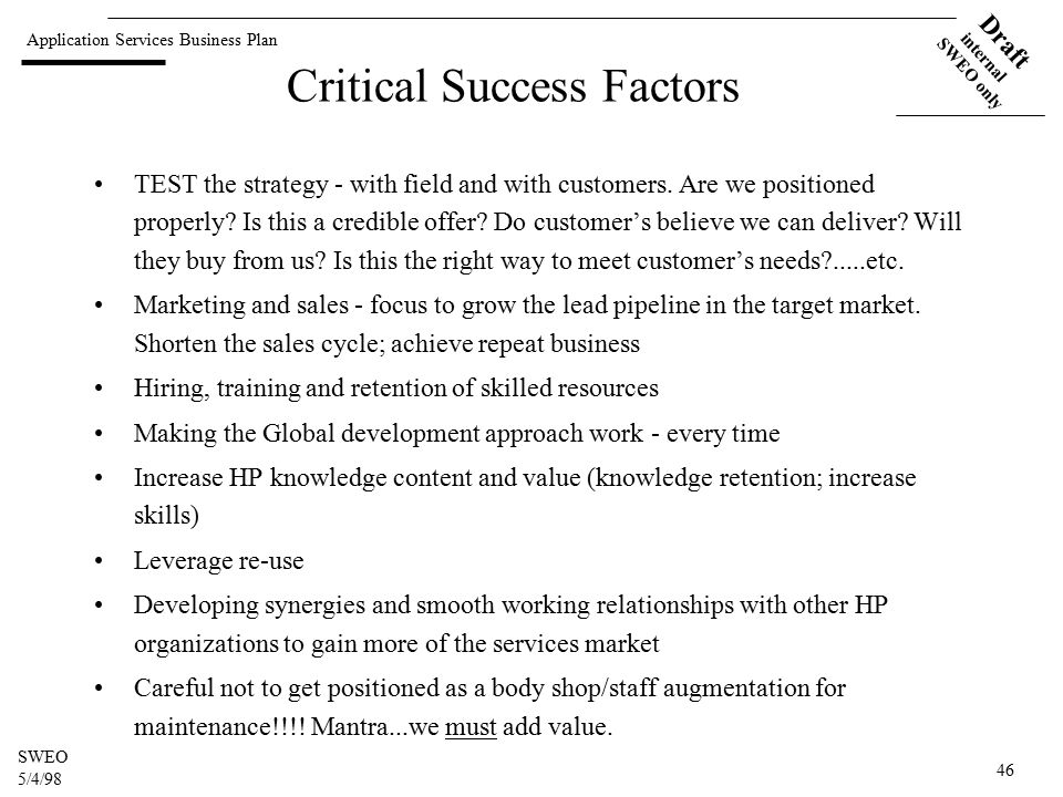 Application Services Business Plan Draft internal SWEO only SWEO 5/4/98 46 Critical Success Factors TEST the strategy - with field and with customers.