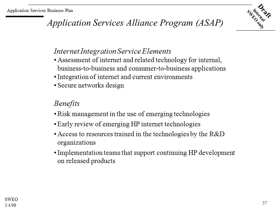 Application Services Business Plan Draft internal SWEO only SWEO 5/4/98 57 Application Services Alliance Program (ASAP) Internet Integration Service Elements Assessment of internet and related technology for internal, business-to-business and consumer-to-business applications Integration of internet and current environments Secure networks design Benefits Risk management in the use of emerging technologies Early review of emerging HP internet technologies Access to resources trained in the technologies by the R&D organizations Implementation teams that support continuing HP development on released products