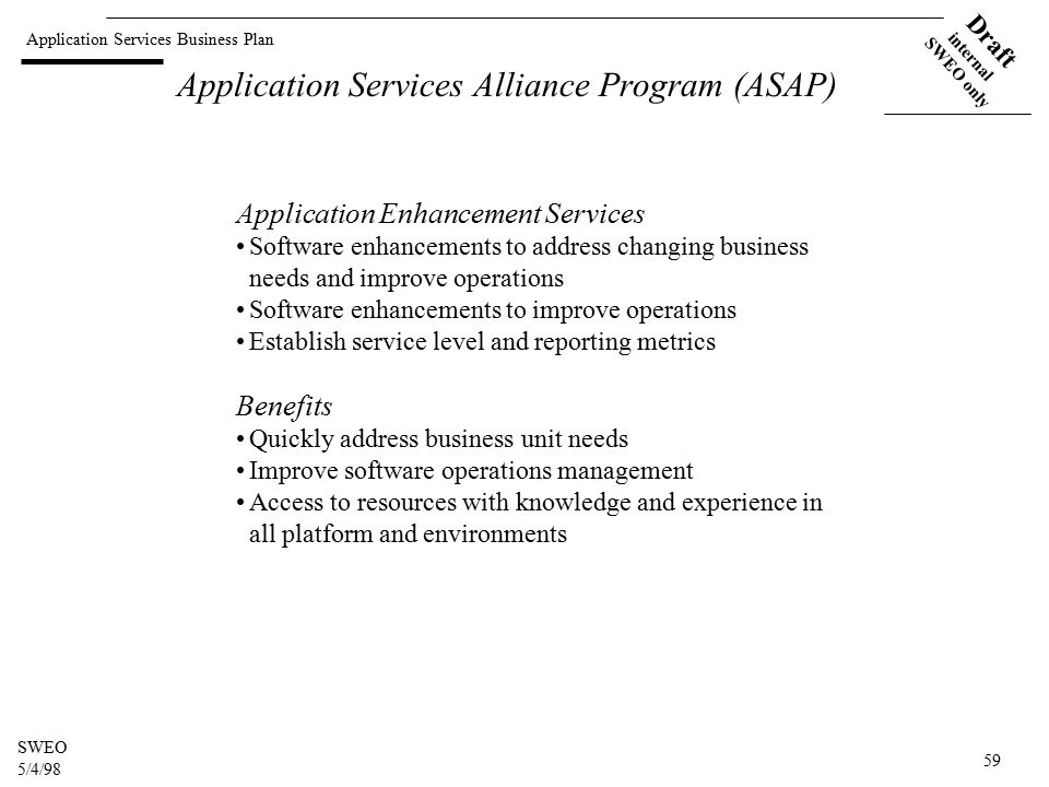 Application Services Business Plan Draft internal SWEO only SWEO 5/4/98 59 Application Services Alliance Program (ASAP) Application Enhancement Services Software enhancements to address changing business needs and improve operations Software enhancements to improve operations Establish service level and reporting metrics Benefits Quickly address business unit needs Improve software operations management Access to resources with knowledge and experience in all platform and environments