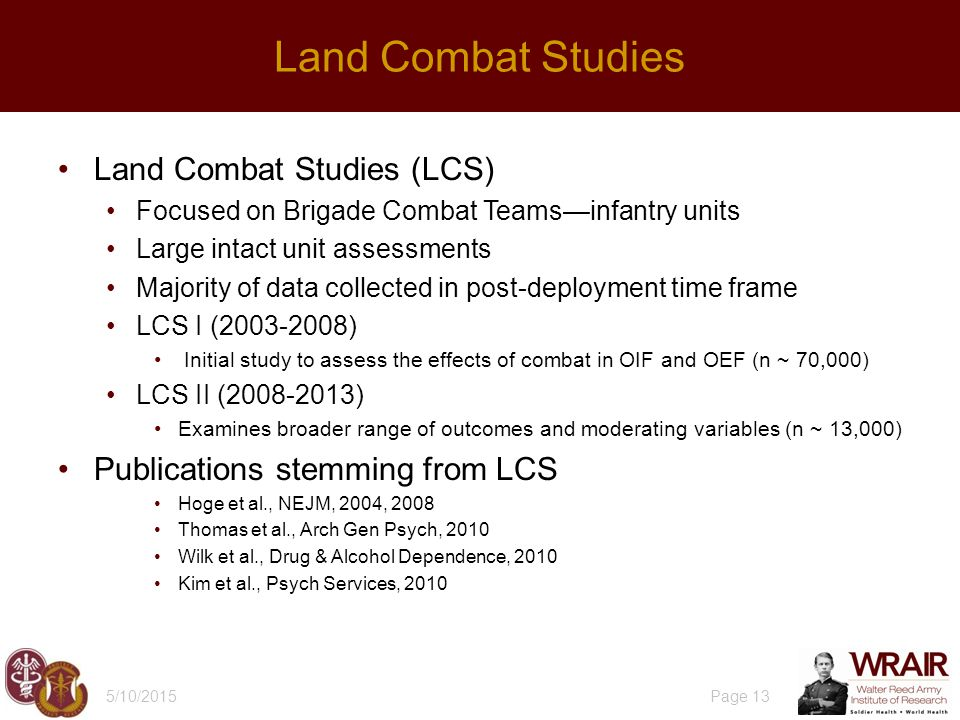 5/10/2015 Page 13 Land Combat Studies Land Combat Studies (LCS) Focused on Brigade Combat Teams—infantry units Large intact unit assessments Majority of data collected in post-deployment time frame LCS I (2003-2008) Initial study to assess the effects of combat in OIF and OEF (n ~ 70,000) LCS II (2008-2013) Examines broader range of outcomes and moderating variables (n ~ 13,000) Publications stemming from LCS Hoge et al., NEJM, 2004, 2008 Thomas et al., Arch Gen Psych, 2010 Wilk et al., Drug & Alcohol Dependence, 2010 Kim et al., Psych Services, 2010