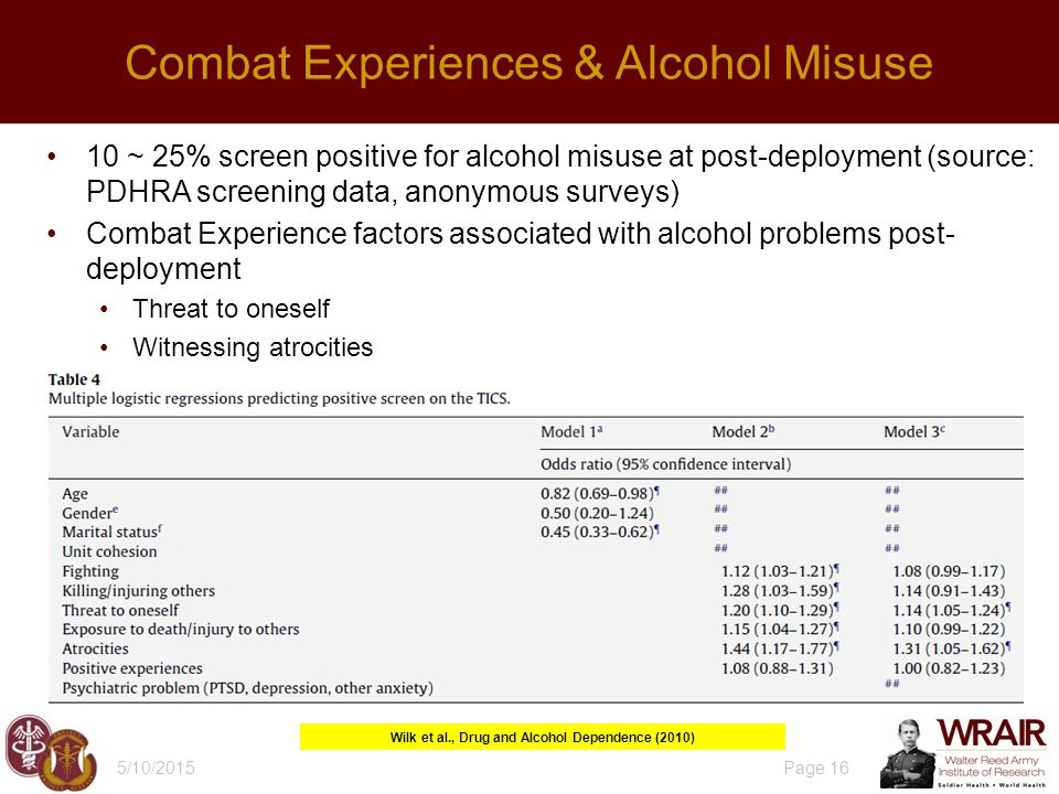 10 ~ 25% screen positive for alcohol misuse at post-deployment (source: PDHRA screening data, anonymous surveys) Combat Experience factors associated with alcohol problems post- deployment Threat to oneself Witnessing atrocities 5/10/2015 Page 16 Combat Experiences & Alcohol Misuse Wilk et al., Drug and Alcohol Dependence (2010)
