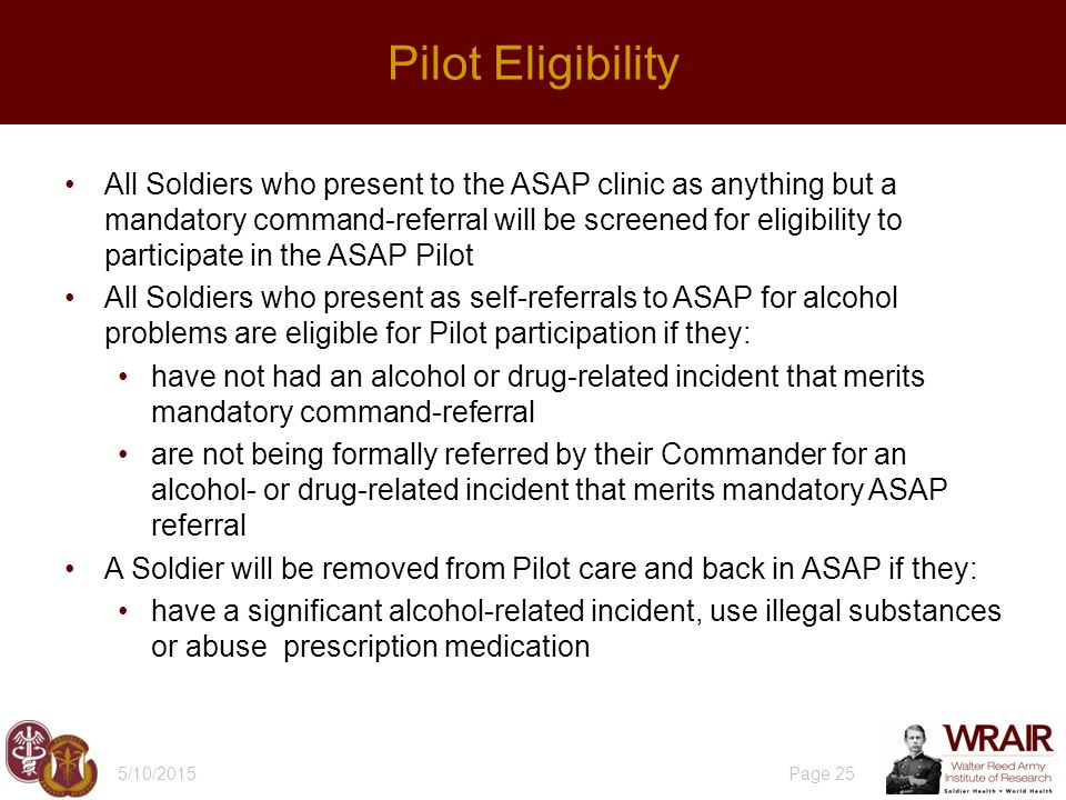 All Soldiers who present to the ASAP clinic as anything but a mandatory command-referral will be screened for eligibility to participate in the ASAP Pilot All Soldiers who present as self-referrals to ASAP for alcohol problems are eligible for Pilot participation if they: have not had an alcohol or drug-related incident that merits mandatory command-referral are not being formally referred by their Commander for an alcohol- or drug-related incident that merits mandatory ASAP referral A Soldier will be removed from Pilot care and back in ASAP if they: have a significant alcohol-related incident, use illegal substances or abuse prescription medication 5/10/2015 Page 25 Pilot Eligibility