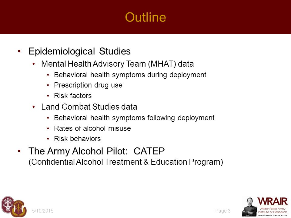 Epidemiological Studies Mental Health Advisory Team (MHAT) data Behavioral health symptoms during deployment Prescription drug use Risk factors Land Combat Studies data Behavioral health symptoms following deployment Rates of alcohol misuse Risk behaviors The Army Alcohol Pilot: CATEP (Confidential Alcohol Treatment & Education Program) 5/10/2015 Page 3 Outline